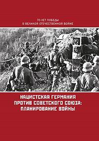 Коллектив авторов -Нацистская Германия против Советского Союза: планирование войны