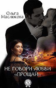 Ольга Маслюкова - Не говори любви «прощай»