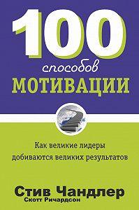 Стив Чандлер, Скотт Ричардсон - 100 способов мотивации