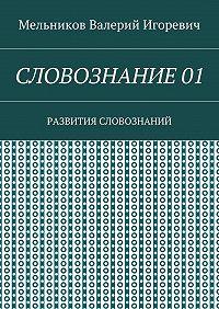 Валерий Мельников -СЛОВОЗНАНИЕ 01. РАЗВИТИЯ СЛОВОЗНАНИЙ