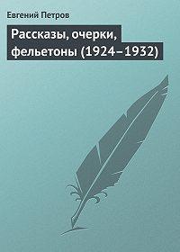Евгений Петров - Рассказы, очерки, фельетоны (1924–1932)