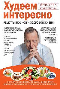 Алексей Ковальков -Худеем интересно. Рецепты вкусной и здоровой жизни