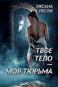 Оксана Лесли -Твое тело – моя тюрьма