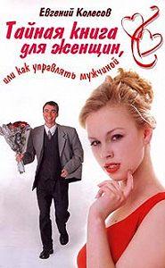 Евгений Колесов - Тайная книга для женщин, или Как управлять мужчиной