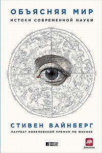 Стивен Вайнберг -Объясняя мир. Истоки современной науки