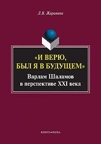 Лариса Владимировна Жаравина - «И верю, был я в будущем». Варлам Шаламов в перспективе XXI века