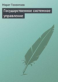 Марат Телемтаев - Государственное системное управление