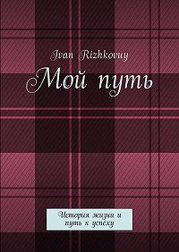Ivan Rizhkovuy -Мой путь. История жизни и путь к успеху