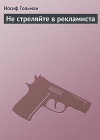 Иосиф Гольман -Не стреляйте в рекламиста