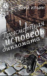 Юрий Ильин -Предсмертная исповедь дипломата
