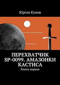 Юрген Кунов -Перехватчик SP-0099. Амазонки Кастиса. Книга первая