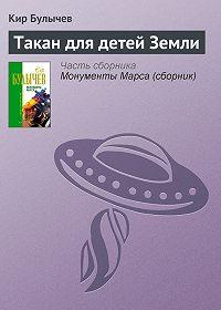 Кир Булычев - Такан для детей Земли