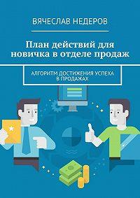 Вячеслав Недеров -План действий для новичка вотделе продаж. Алгоритм достижения успеха впродажах