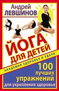 Андрей Левшинов -Йога для детей. 100 лучших упражнений для укрепления здоровья