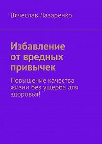 Вячеслав Лазаренко -Избавление отвредных привычек