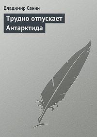 Владимир Санин -Трудно отпускает Антарктида