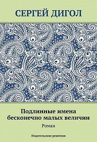 Сергей Дигол -Подлинные имена бесконечно малых величин
