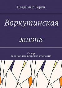 Владимир Герун -Воркутинская жизнь. Север ледяной нас встретил сумрачно