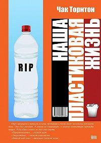 Чак Торнтон -Наша пластиковая жизнь (сборник)