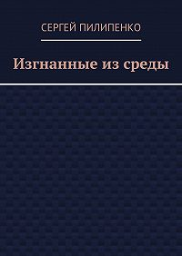 Сергей Пилипенко - Изгнанные изсреды