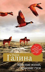 Мария Галина -Красные волки, красные гуси (сборник)