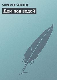 Святослав Сахарнов -Дом под водой