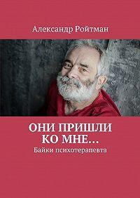 Александр Ройтман - Они пришли комне… Байки психотерапевта