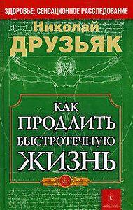 Николай Григорьевич Друзьяк -Как продлить быстротечную жизнь