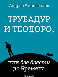Андрей Виноградов -Трубадур и Теодоро, или две двести до Бремена