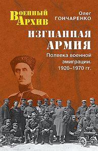 Олег Гончаренко -Изгнанная армия. Полвека военной эмиграции. 1920–1970 гг.