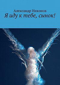 Александр Никонов - Я иду ктебе, сынок!