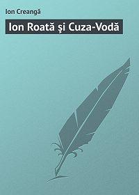 Ion Creangă -Ion Roată şi Cuza-Vodă