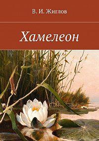 В. Жиглов - Хамелеон. Рассказы для детей