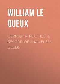 William Le Queux -German Atrocities. A Record of Shameless Deeds