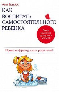 Анн Бакюс -Как воспитать самостоятельного ребенка. Правила французских родителей