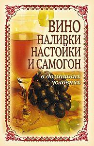 Татьяна Лагутина -Вино, наливки, настойки и самогон в домашних условиях