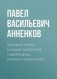 Павел Анненков -Деловой роман в нашей литературе. «Тысяча душ», роман А. Писемского