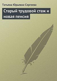Татьяна Юрьевна Сергеева - Старый трудовой стаж и новая пенсия