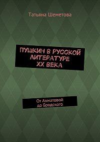 Татьяна Шеметова -Пушкин врусской литературе ХХвека. ОтАхматовой доБродского