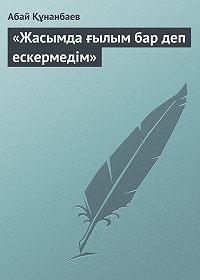 Абай Құнанбаев -«Жасымда ғылым бар деп ескермедім»
