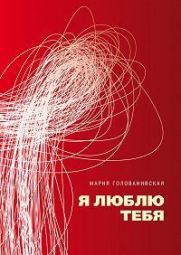 Мария Голованивская -Я люблю тебя