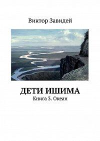 Виктор Завидей -Дети Ишима. Книга3. Океан