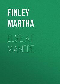 Martha Finley -Elsie at Viamede