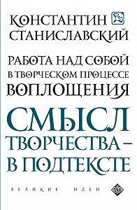 Константин Сергеевич Станиславский -Работа над собой в творческом процессе воплощения. Смысл творчества – в подтексте