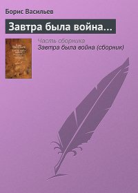Борис Васильев -Завтра была война…