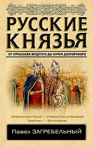 Павел Архипович Загребельный -Русские князья. От Ярослава Мудрого до Юрия Долгорукого