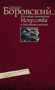 Александр Боровский -Кое-какие отношения искусства к действительности. Конъюнктура, мифология, страсть