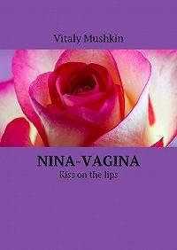 Vitaly Mushkin -Nina-vagina. Kiss on the lips