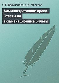 С. Е. Великанова, А. А. Маркова - Административное право. Ответы на экзаменационные билеты