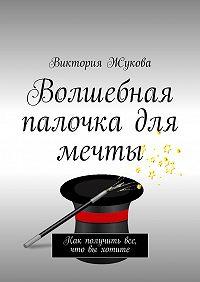 Виктория Жукова -Волшебная палочка для мечты